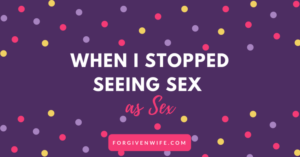 When I Stopped Seeing S*x as S*x